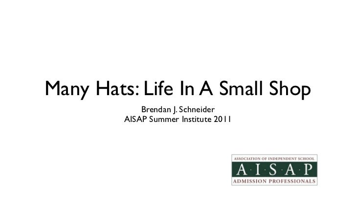 Many Hats: Life In A Small Shop             Brendan J. Schneider         AISAP Summer Institute 2011