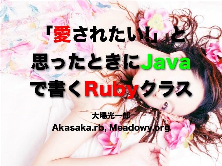 「愛されたい!」と思ったときにJavaで書くRubyクラス        大場光一郎 Akasaka.rb, Meadowy.org