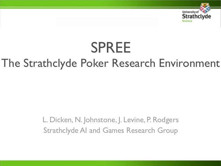 SPREEThe Strathclyde Poker Research Environment       L. Dicken, N. Johnstone, J. Levine, P. Rodgers       Strathclyde AI ...
