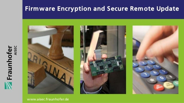 Firm w are Encry ption and S ecure Rem ote Update          .www.aisec.fraunhofer.de