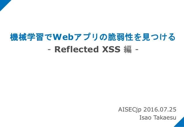 機械学習でWebアプリの脆弱性を見つける - Reflected XSS 編 - AISECjp 2016.07.25 Isao Takaesu