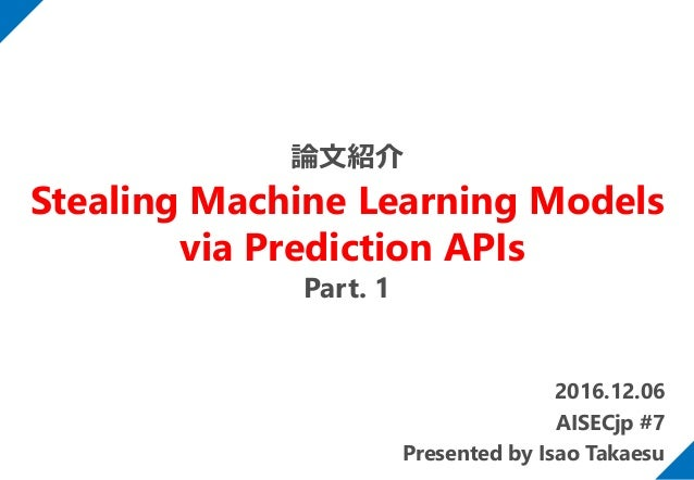 2016.12.06 AISECjp #7 Presented by Isao Takaesu 論文紹介 Stealing Machine Learning Models via Prediction APIs Part. 1