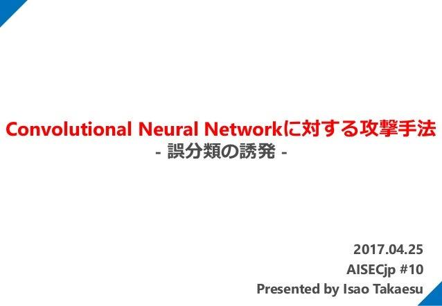 2017.04.25 AISECjp #10 Presented by Isao Takaesu Convolutional Neural Networkに対する攻撃手法 - 誤分類の誘発 -