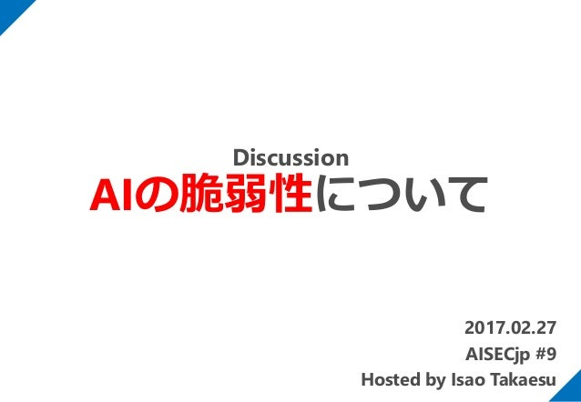 2017.02.27 AISECjp #9 Hosted by Isao Takaesu Discussion AIの脆弱性について