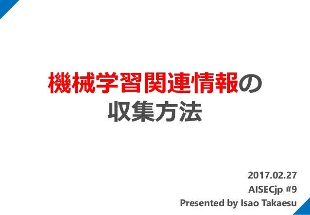 2017.02.27 AISECjp #9 Presented by Isao Takaesu 機械学習関連情報の 収集方法