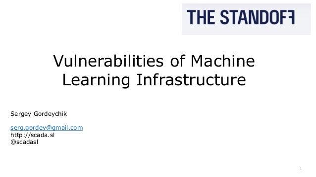 1 Vulnerabilities of Machine Learning Infrastructure Sergey Gordeychik serg.gordey@gmail.com http://scada.sl @scadasl