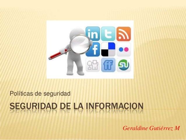 Políticas de seguridad  SEGURIDAD DE LA INFORMACION Geraldine Gutiérrez M