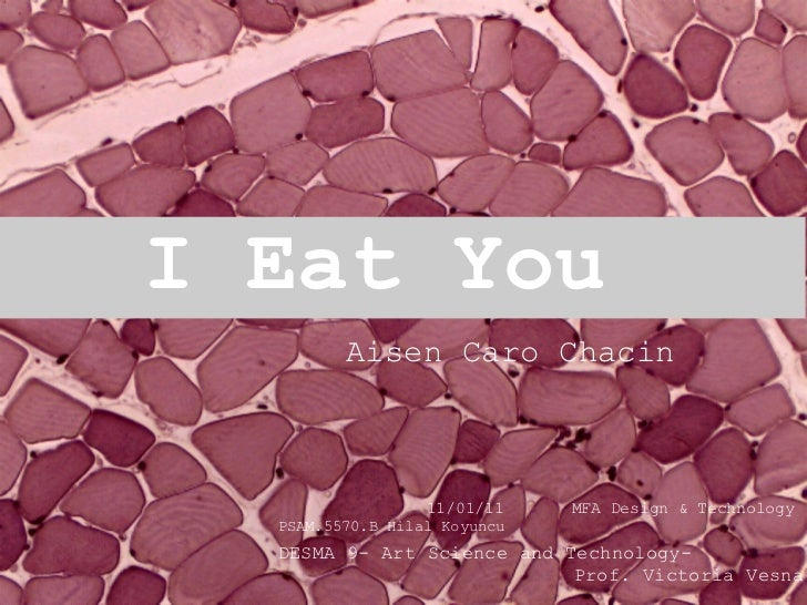 I Eat You    11/01/11    MFA Design & Technology   DESMA 9- Art Science and Technology- Prof. Victoria Vesna PSA...