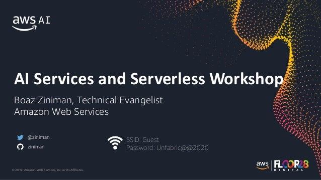 © 2019, Amazon Web Services, Inc. or its Affiliates. AI Services and Serverless Workshop Boaz Ziniman, Technical Evangelis...