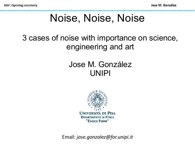 Noise, Noise, Noise 3 cases of noise with importance on science, engineering and art Jose M. González UNIPI Email: jose.go...