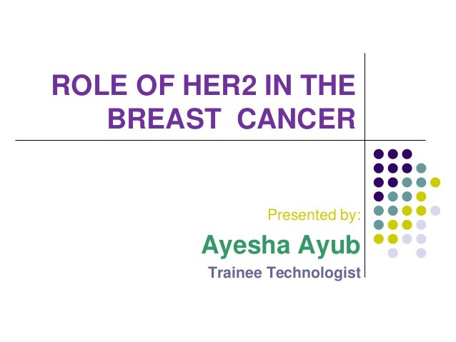 ROLE OF HER2 IN THEBREAST CANCERPresented by:Ayesha AyubTrainee Technologist