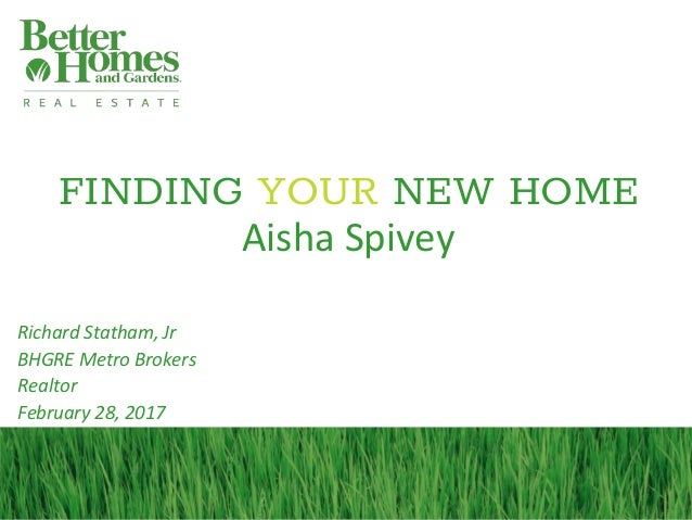 FINDING YOUR NEW HOME Aisha Spivey Richard Statham, Jr BHGRE Metro Brokers Realtor February 28, 2017