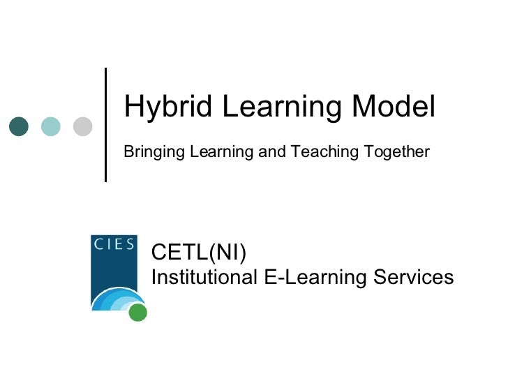 Hybrid Learning Model Bringing Learning and Teaching Together CETL(NI)   Institutional E-Learning Services