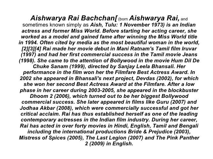 Aishwarya Rai Bachchan[ (born Aishwarya Rai, and    sometimes known simply as Aish, Tulu: 1 November 1973) is an Indian   ...