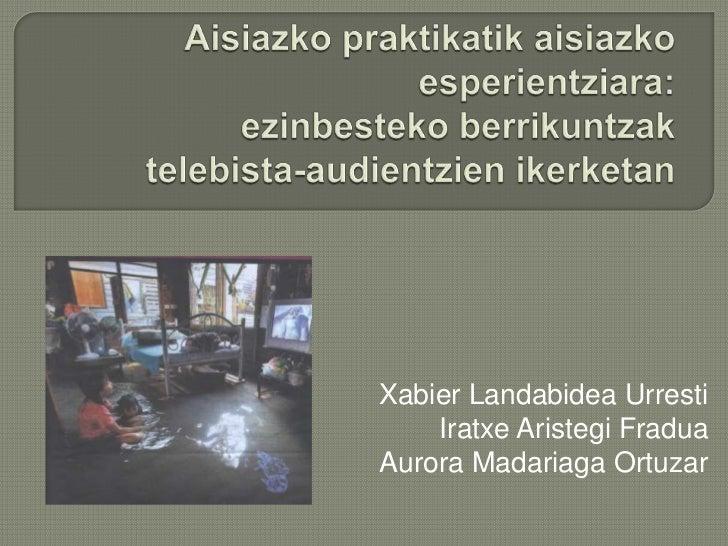 Aisiazkopraktikatikaisiazkoesperientziara: ezinbestekoberrikuntzaktelebista-audientzienikerketan<br />Xabier Landabidea Ur...