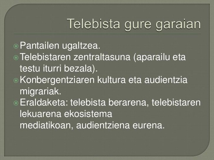 Telebistaguregaraian<br />Pantailenugaltzea.<br />Telebistarenzentraltasuna (aparailu eta testuiturribezala).<br />Konberg...