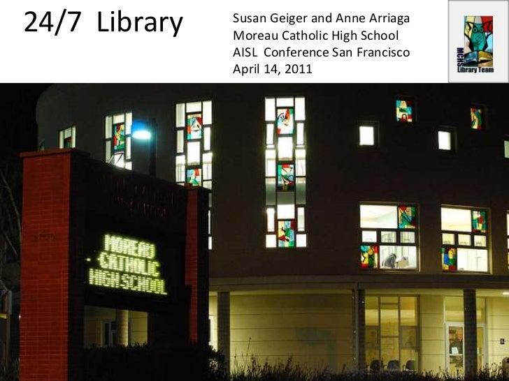 24/7  Library<br />Susan Geiger and Anne Arriaga<br />Moreau Catholic High School<br />AISL  Conference San Francisco<br /...