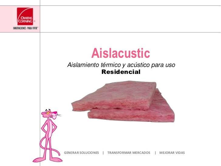 Aislacustic<br />Aislamiento térmico y acústico para usoResidencial<br />GENERAR SOLUCIONES    |    TRANSFORMAR MERCADOS  ...