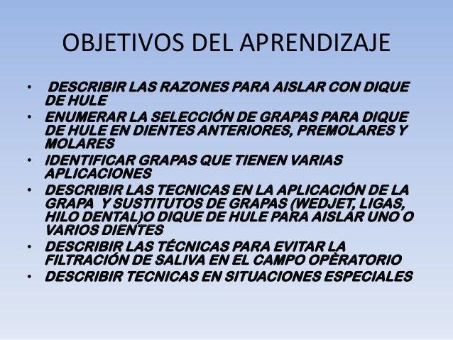 OBJETIVOS DEL APRENDIZAJE•    DESCRIBIR LAS RAZONES PARA AISLAR CON DIQUE    DE HULE•   ENUMERAR LA SELECCIÓN DE GRAPAS PA...
