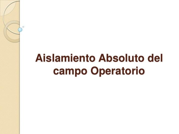 Aislamiento Absoluto del campo Operatorio<br />