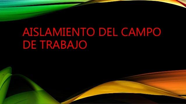 AISLAMIENTO DEL CAMPO DE TRABAJO