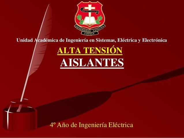 Unidad Académica de Ingeniería en Sistemas, Eléctrica y Electrónica AISLANTES 4º Año de Ingeniería Eléctrica ALTA TENSIÓN