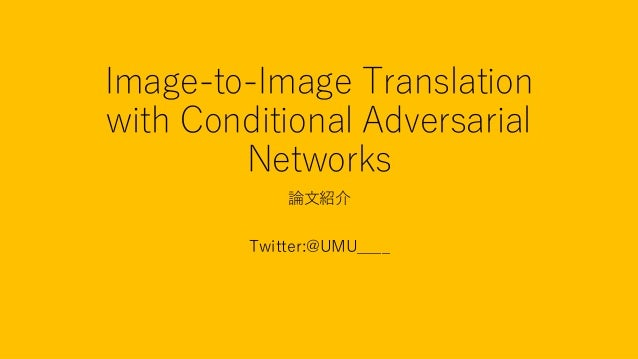 Image-to-Image Translation with Conditional Adversarial Networks 論文紹介 Twitter:@UMU____