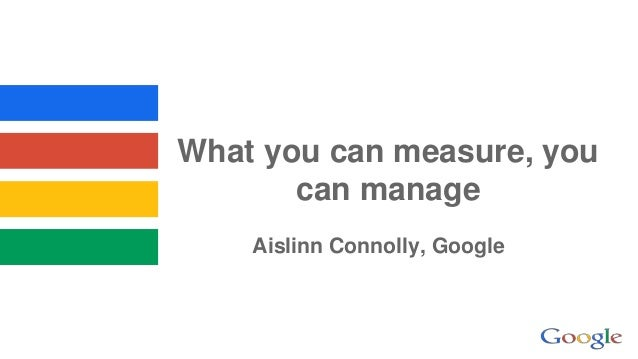 What you can measure, you can manage Aislinn Connolly, Google