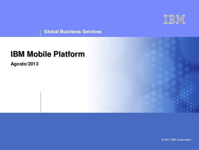 Confidential | Date | Other Information, if necessary © 2005 IBM Corporation IBM Mobile Platform Agosto/2013 Global Busine...