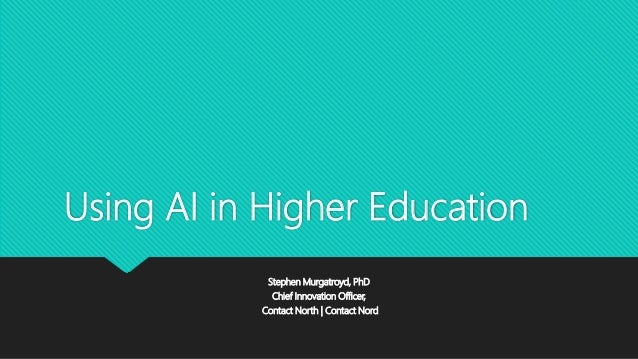 Using AI in Higher Education Stephen Murgatroyd, PhD Chief Innovation Officer, Contact North | Contact Nord