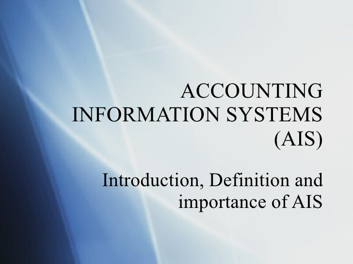 ACCOUNTING INFORMATION SYSTEMS (AIS) Introduction, Definition and importance of AIS
