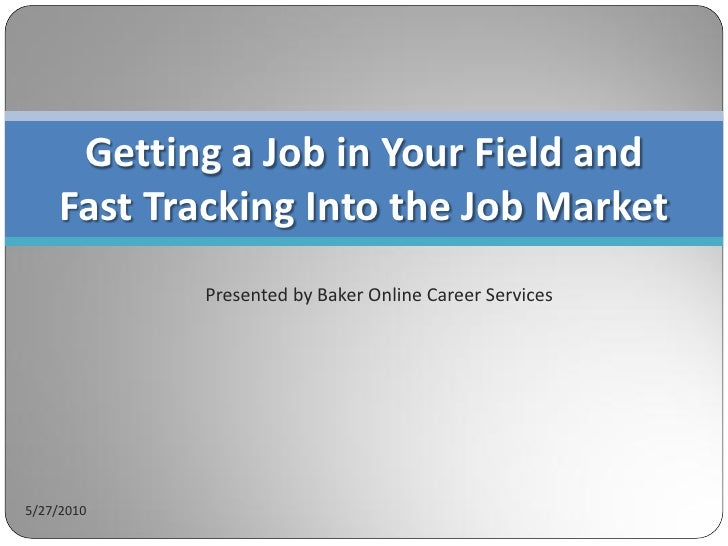 Getting a Job in Your Field and     Fast Tracking Into the Job Market             Presented by Baker Online Career Service...