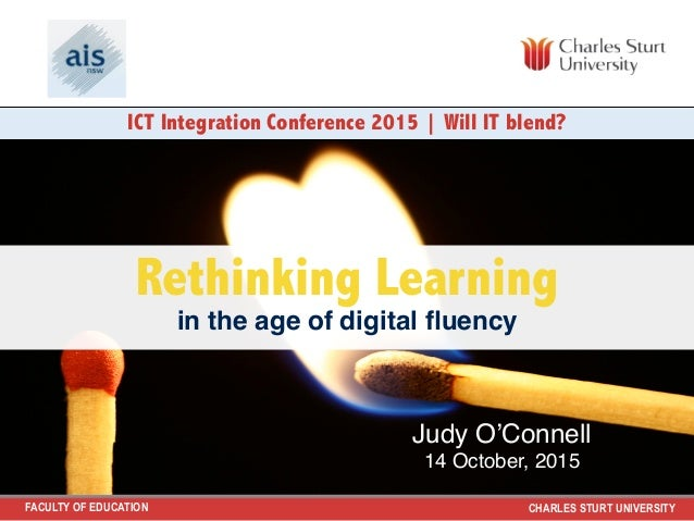 FACULTY OF EDUCATION CHARLES STURT UNIVERSITY Rethinking Learning in the age of digital fluency ICT Integration Conference ...