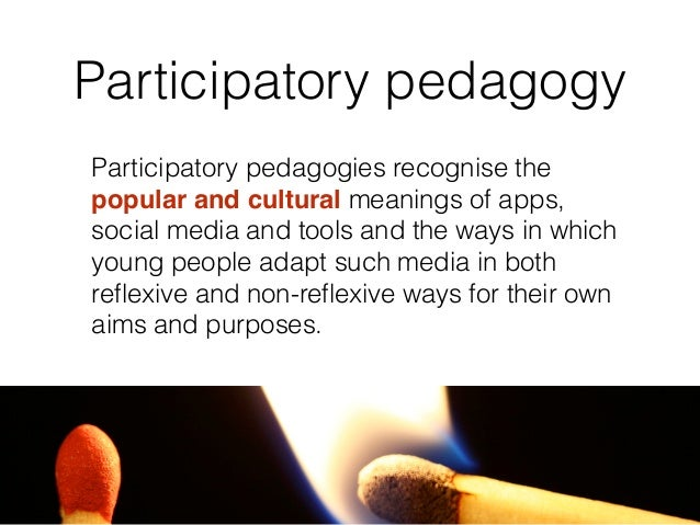 Participatory pedagogy They include such activities as learning through social networking, searching and retrieving inform...