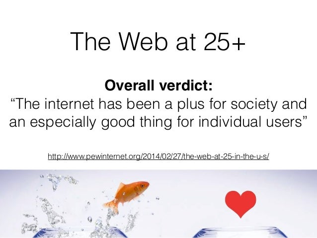 "The Web at 25+ Overall verdict: ""The internet has been a plus for society and an especially good thing for individual user..."