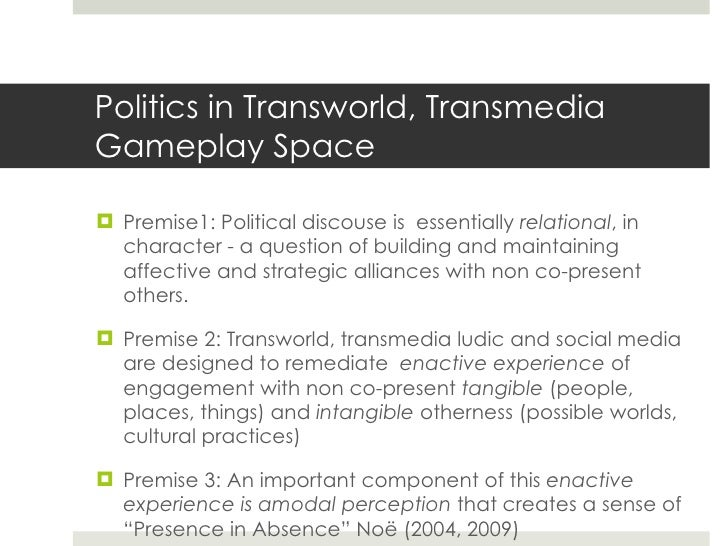 Politics in Transworld, Transmedia Gameplay Space <ul><li>Premise1: Political discouse is  essentially  relational , in ch...