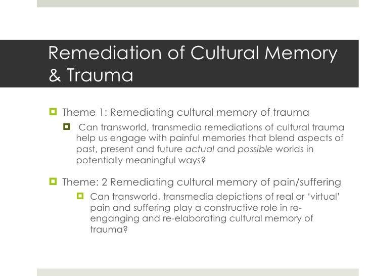 Remediation of Cultural Memory & Trauma <ul><li>Theme 1: Remediating cultural memory of trauma </li></ul><ul><ul><li>Can t...