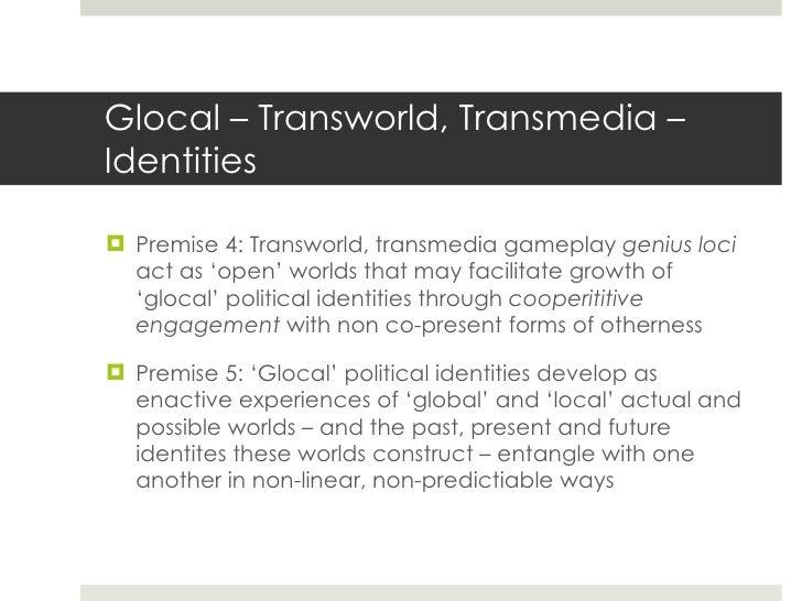 Glocal – Transworld, Transmedia – Identities <ul><li>Premise 4: Transworld, transmedia gameplay  genius loci  act as 'open...