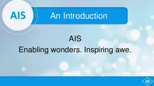 AIS An Introduction AIS Enabling wonders. Inspiring awe.