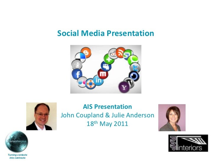 Social Media Presentation<br />AIS Presentation<br />John Coupland & Julie Anderson<br />18th May 2011<br />Turning contac...