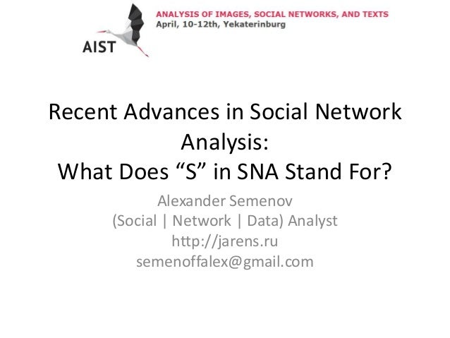 """Recent Advances in Social Network Analysis: What Does """"S"""" in SNA Stand For? Alexander Semenov (Social 