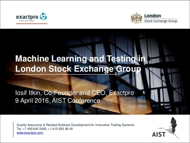 Machine Learning and Testing in London Stock Exchange Group Iosif Itkin, Co-Founder and CEO, Exactpro 9 April 2016, AIST C...