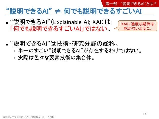 """産総研人工知能研究センター【第40回AIセミナー】 原聡 """"説明できるAI"""" ≠ 何でも説明できるすごいAI n """"説明できるAI""""(Explainable AI; XAI)は 「何でも説明できるすごいAI」ではない。 n """"説明できるAI""""は..."""