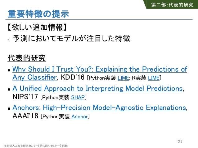 産総研人工知能研究センター【第40回AIセミナー】 原聡 重要特徴の提示 【欲しい追加情報】 • 予測においてモデルが注目した特徴 代表的研究 n Why Should I Trust You?: Explaining the Predicti...
