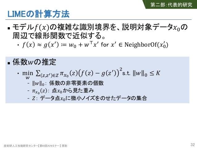 産総研人工知能研究センター【第40回AIセミナー】 原聡 LIMEの計算方法 n モデル!(#)の複雑な識別境界を、説明対象データ#%の 周辺で線形関数で近似する。 • ! # ≈ ' #( ≔ *% + *,#( for #( ∈ Neigh...