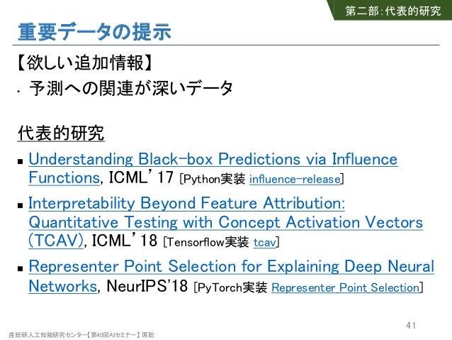産総研人工知能研究センター【第40回AIセミナー】 原聡 重要データの提示 【欲しい追加情報】 • 予測への関連が深いデータ 代表的研究 n Understanding Black-box Predictions via Influence F...