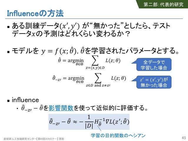 """産総研人工知能研究センター【第40回AIセミナー】 原聡 Influenceの方法 n ある訓練データ(""""′, %′) が""""無かった""""としたら、テスト データ""""の予測はどれくらい変わるか? n モデルを % = ((""""; *+), *+を学習さ..."""