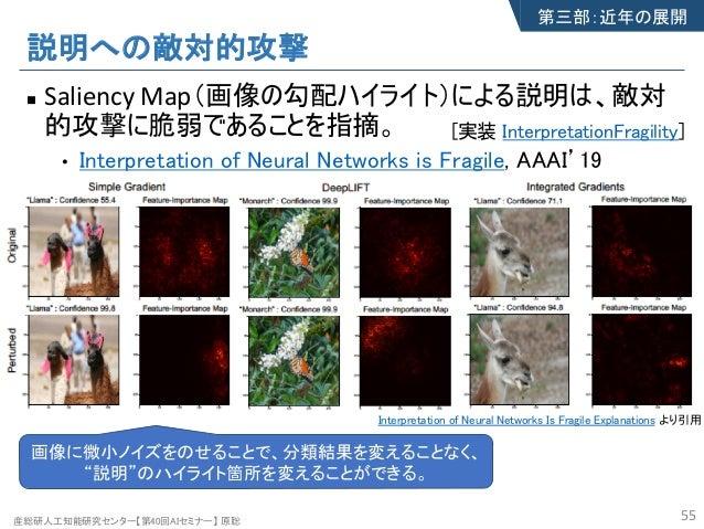 産総研人工知能研究センター【第40回AIセミナー】 原聡 説明への敵対的攻撃 n Saliency Map(画像の勾配ハイライト)による説明は、敵対 的攻撃に脆弱であることを指摘。 • Interpretation of Neural Netw...
