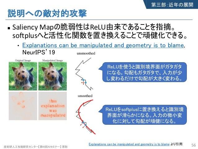 産総研人工知能研究センター【第40回AIセミナー】 原聡 説明への敵対的攻撃 n Saliency Mapの脆弱性はReLU由来であることを指摘。 softplusへと活性化関数を置き換えることで頑健化できる。 • Explanations c...