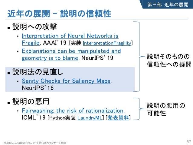 産総研人工知能研究センター【第40回AIセミナー】 原聡 近年の展開 – 説明の信頼性 n 説明への攻撃 • Interpretation of Neural Networks is Fragile, AAAI'19 • Explanation...